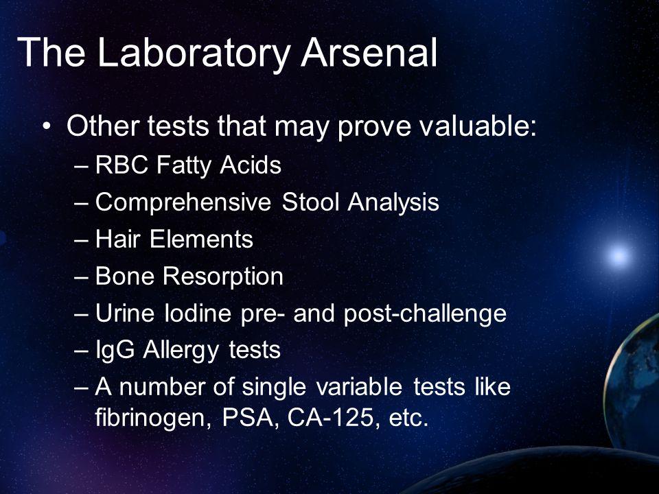 The Laboratory Arsenal Other tests that may prove valuable: –RBC Fatty Acids –Comprehensive Stool Analysis –Hair Elements –Bone Resorption –Urine Iodi