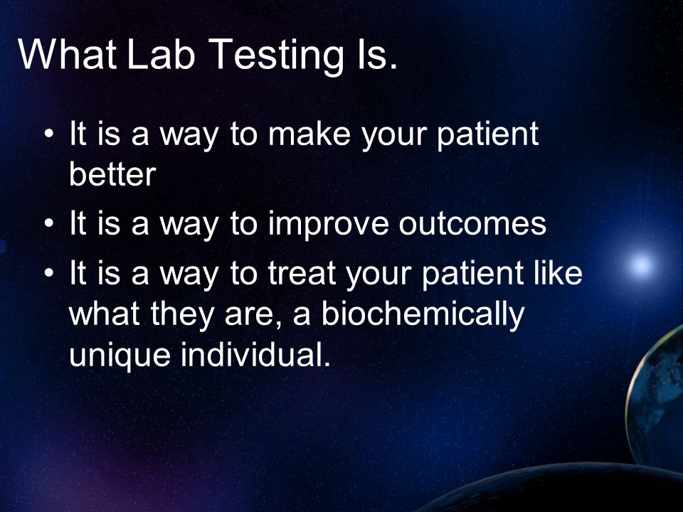 What Lab Testing Is. It is a way to make your patient better It is a way to improve outcomes It is a way to treat your patient like what they are, a b