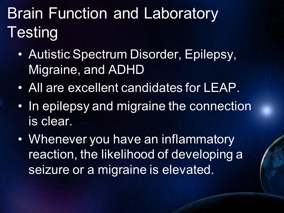 Brain Function and Laboratory Testing Autistic Spectrum Disorder, Epilepsy, Migraine, and ADHD All are excellent candidates for LEAP. In epilepsy and