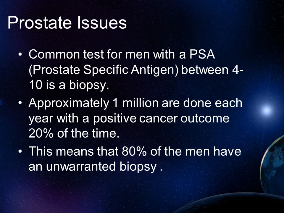 Prostate Issues Common test for men with a PSA (Prostate Specific Antigen) between 4- 10 is a biopsy. Approximately 1 million are done each year with