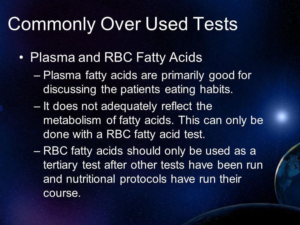 Commonly Over Used Tests Plasma and RBC Fatty Acids –Plasma fatty acids are primarily good for discussing the patients eating habits. –It does not ade