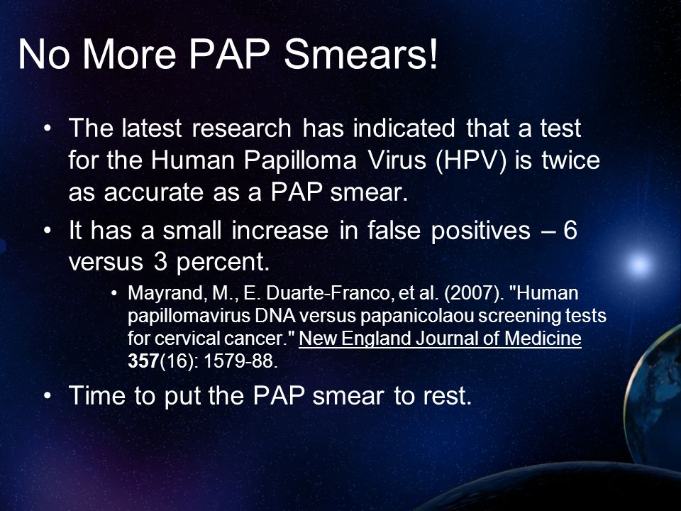 No More PAP Smears! The latest research has indicated that a test for the Human Papilloma Virus (HPV) is twice as accurate as a PAP smear. It has a sm