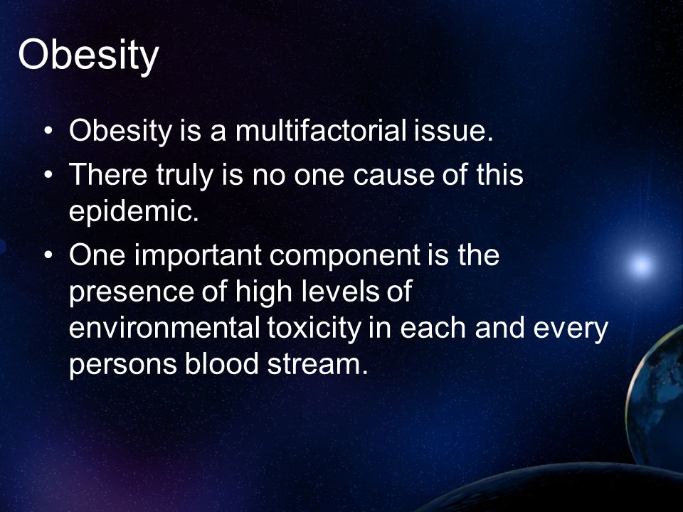 Obesity Obesity is a multifactorial issue. There truly is no one cause of this epidemic. One important component is the presence of high levels of env