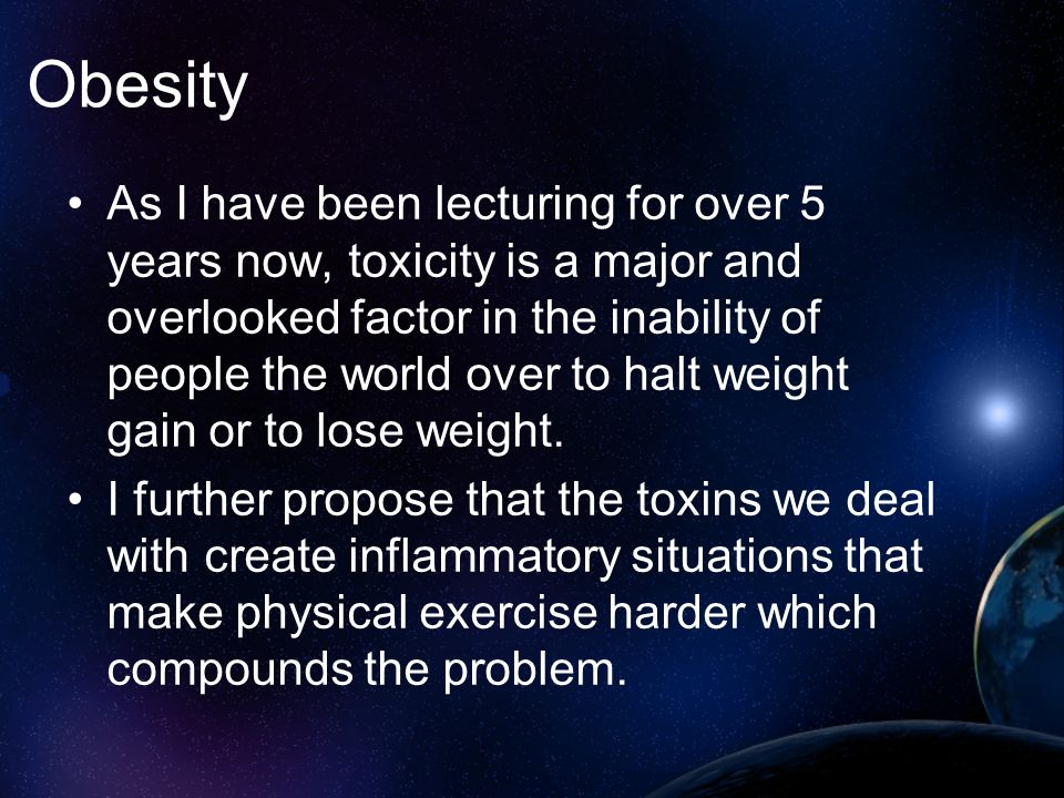 Obesity As I have been lecturing for over 5 years now, toxicity is a major and overlooked factor in the inability of people the world over to halt wei