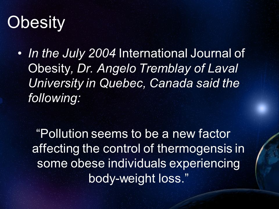 Obesity In the July 2004 International Journal of Obesity, Dr. Angelo Tremblay of Laval University in Quebec, Canada said the following: Pollution see