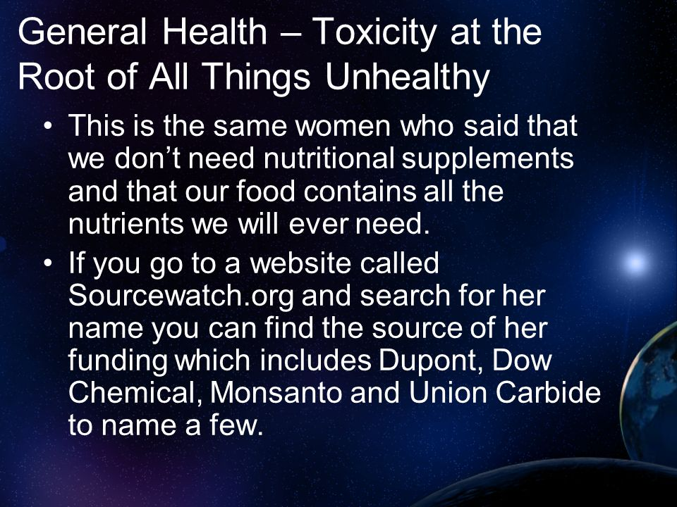 General Health – Toxicity at the Root of All Things Unhealthy This is the same women who said that we dont need nutritional supplements and that our f