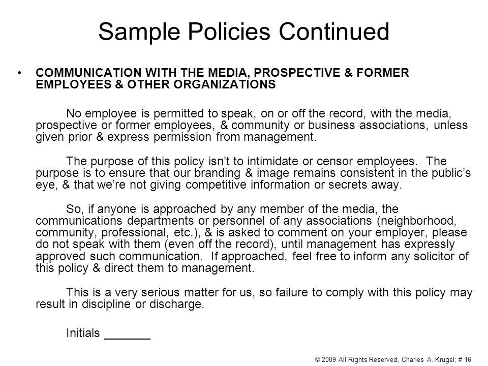 Sample Policies Continued COMMUNICATION WITH THE MEDIA, PROSPECTIVE & FORMER EMPLOYEES & OTHER ORGANIZATIONS No employee is permitted to speak, on or off the record, with the media, prospective or former employees, & community or business associations, unless given prior & express permission from management.