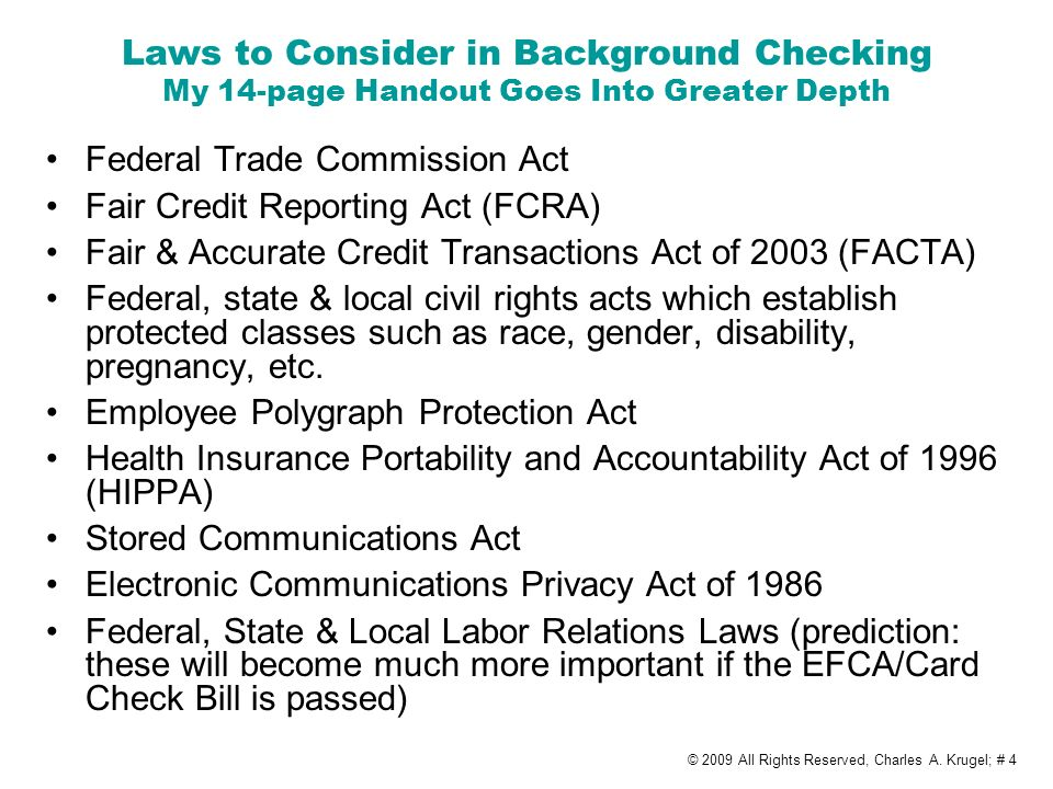 Laws to Consider in Background Checking My 14-page Handout Goes Into Greater Depth Federal Trade Commission Act Fair Credit Reporting Act (FCRA) Fair & Accurate Credit Transactions Act of 2003 (FACTA) Federal, state & local civil rights acts which establish protected classes such as race, gender, disability, pregnancy, etc.
