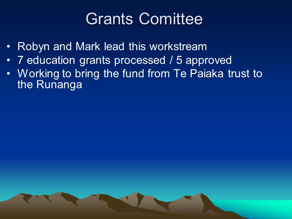 Grants Comittee Robyn and Mark lead this workstream 7 education grants processed / 5 approved Working to bring the fund from Te Paiaka trust to the Ru