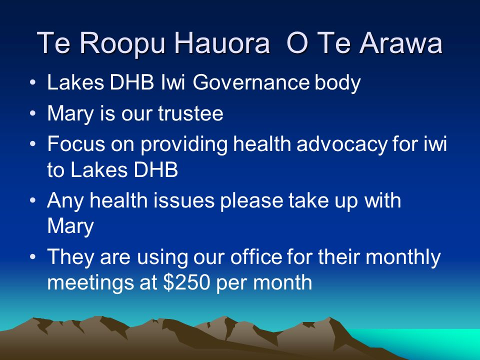 Te Roopu Hauora O Te Arawa Lakes DHB Iwi Governance body Mary is our trustee Focus on providing health advocacy for iwi to Lakes DHB Any health issues