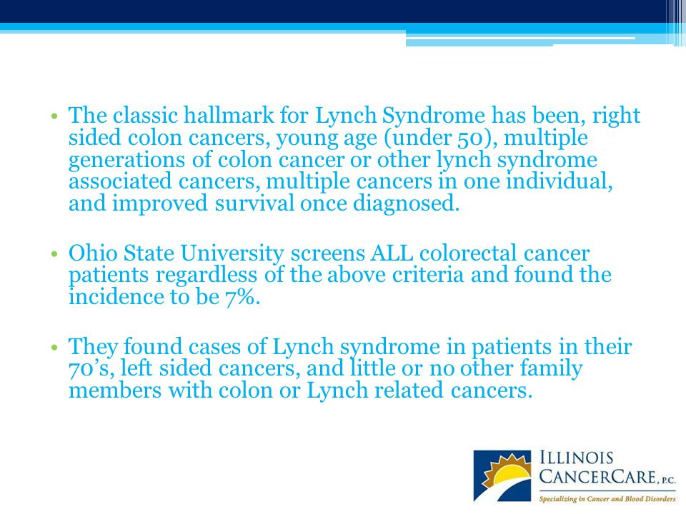 The classic hallmark for Lynch Syndrome has been, right sided colon cancers, young age (under 50), multiple generations of colon cancer or other lynch