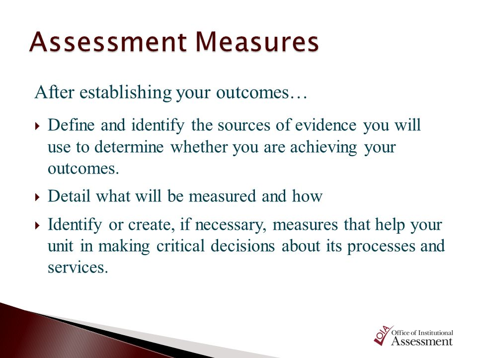 After establishing your outcomes… Define and identify the sources of evidence you will use to determine whether you are achieving your outcomes. Detai
