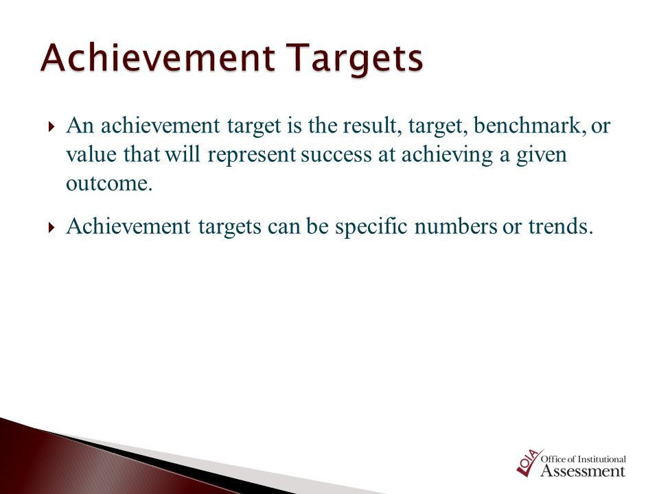 An achievement target is the result, target, benchmark, or value that will represent success at achieving a given outcome. Achievement targets can be
