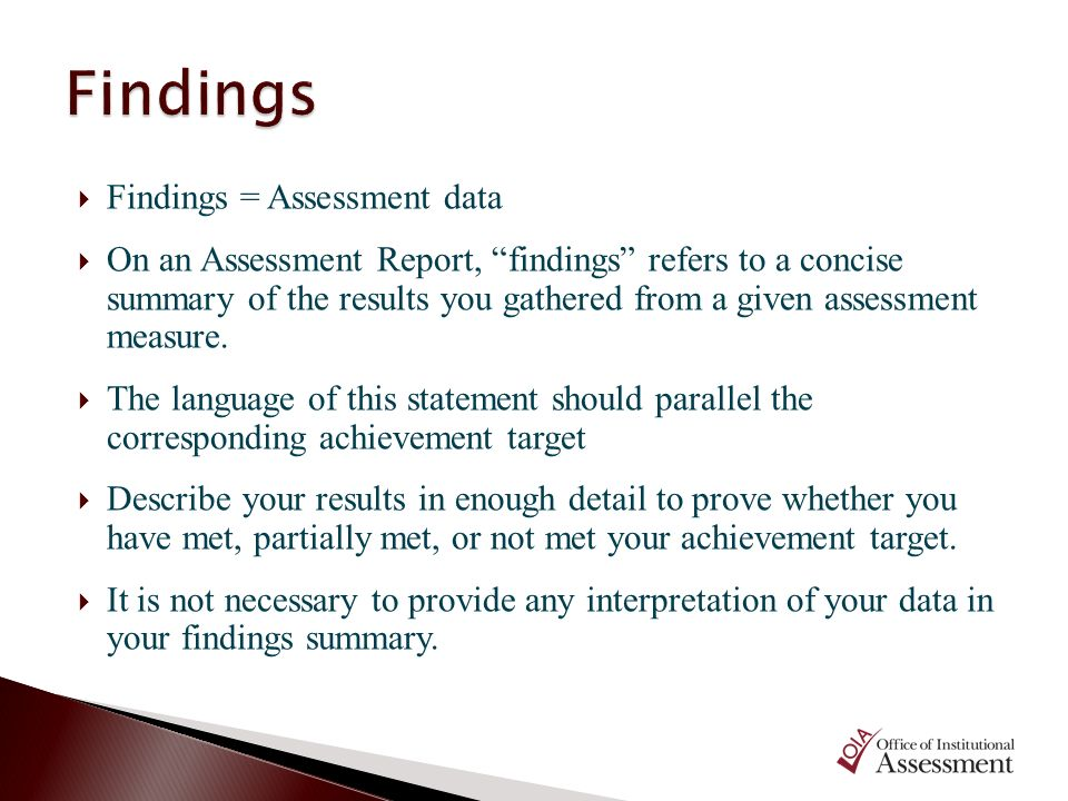 Findings = Assessment data On an Assessment Report, findings refers to a concise summary of the results you gathered from a given assessment measure.