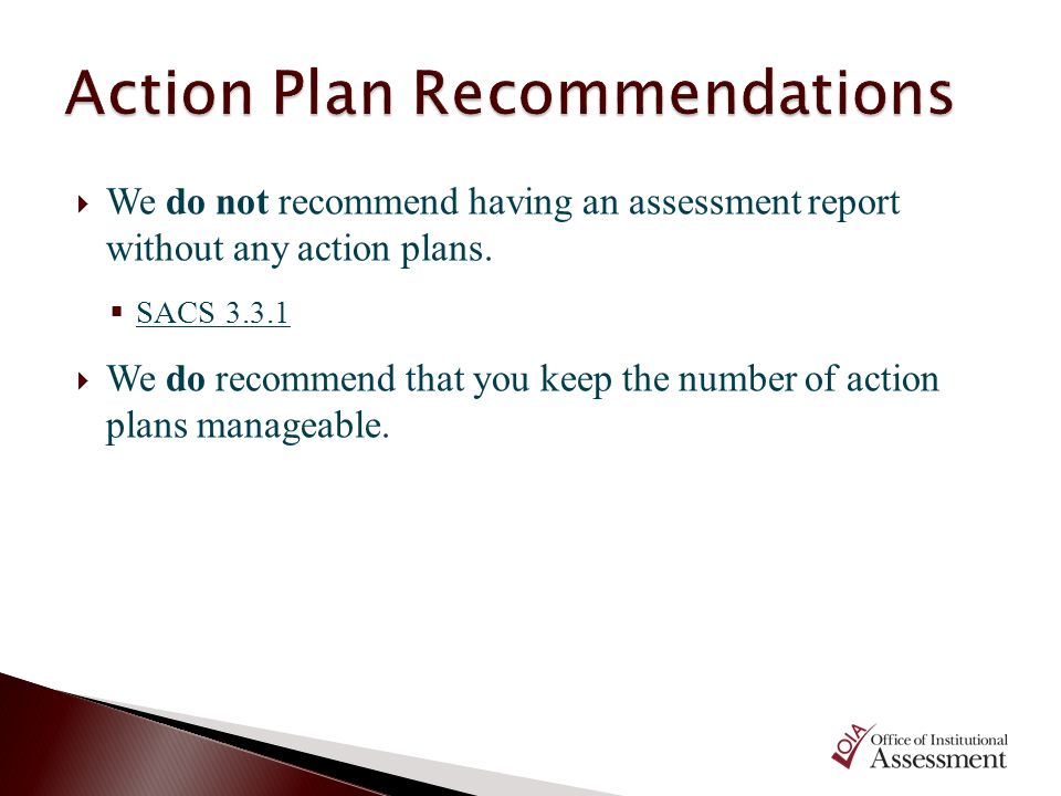 We do not recommend having an assessment report without any action plans. SACS 3.3.1 We do recommend that you keep the number of action plans manageab