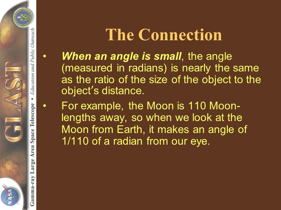 The Connection When an angle is small, the angle (measured in radians) is nearly the same as the ratio of the size of the object to the objects distance.