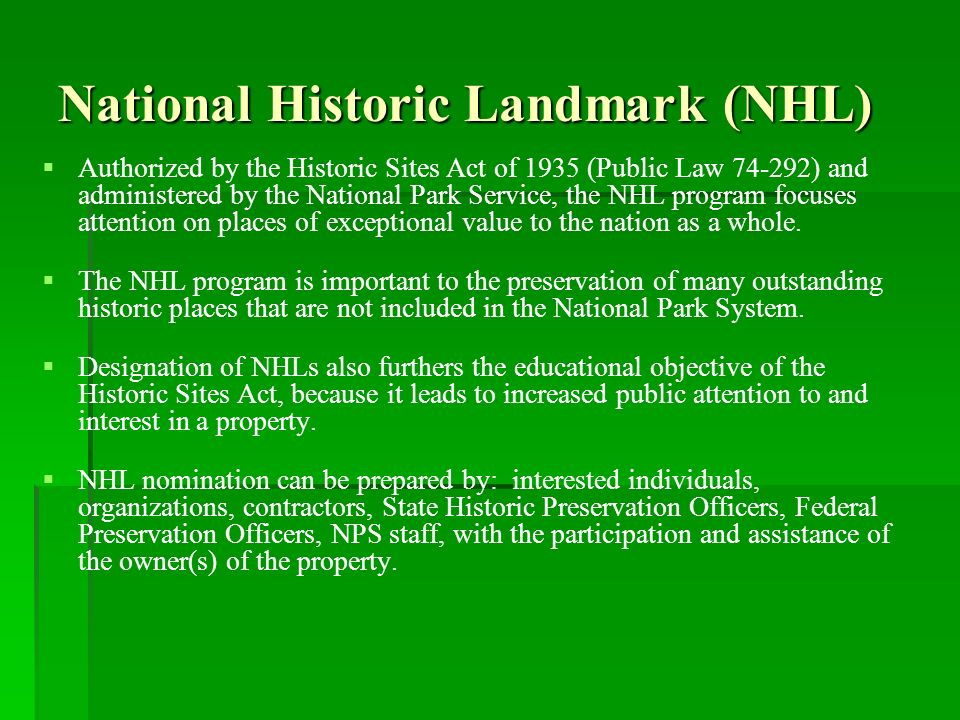 National Historic Landmark (NHL) Authorized by the Historic Sites Act of 1935 (Public Law 74-292) and administered by the National Park Service, the NHL program focuses attention on places of exceptional value to the nation as a whole.