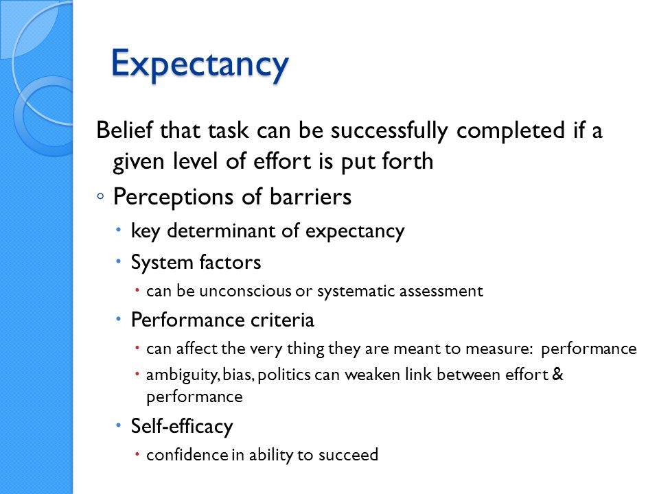 Expectancy Belief that task can be successfully completed if a given level of effort is put forth Perceptions of barriers key determinant of expectancy System factors can be unconscious or systematic assessment Performance criteria can affect the very thing they are meant to measure: performance ambiguity, bias, politics can weaken link between effort & performance Self-efficacy confidence in ability to succeed