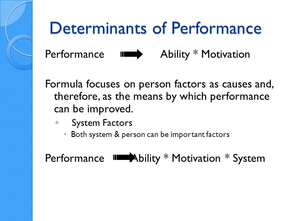 Determinants of Performance Performance Ability * Motivation Formula focuses on person factors as causes and, therefore, as the means by which performance can be improved.