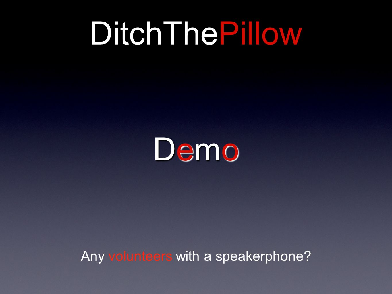 DitchThePillow DemoDemoDemoDemo Any volunteers with a speakerphone