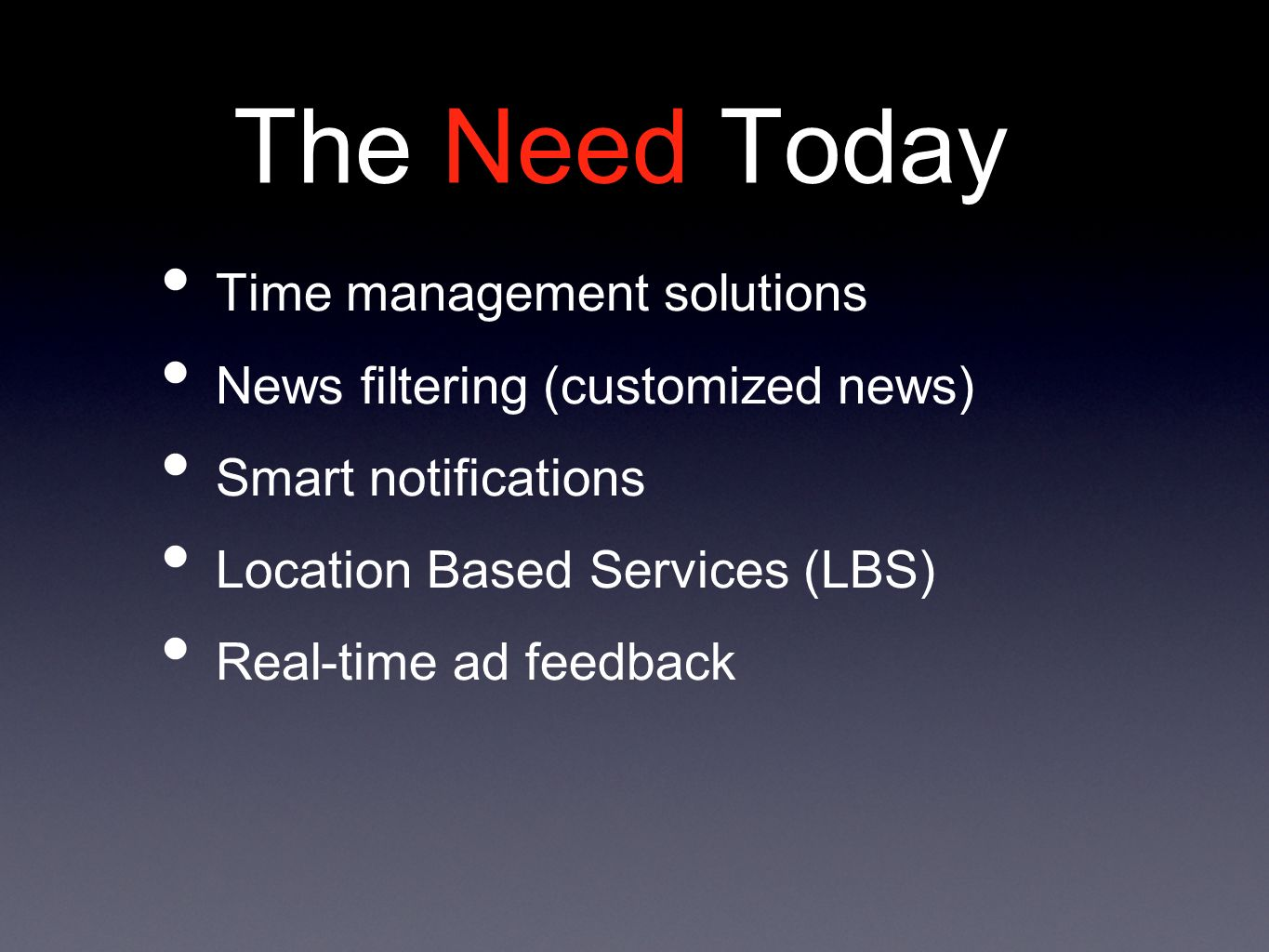 The Need Today Time management solutions News filtering (customized news) Smart notifications Location Based Services (LBS) Real-time ad feedback