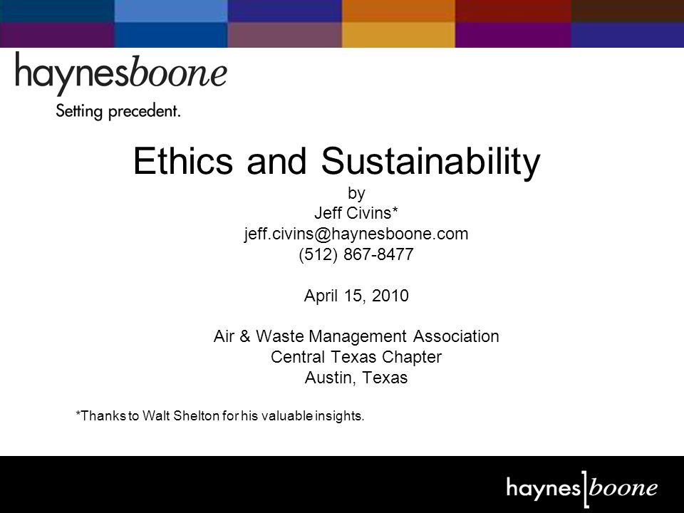 © 2004 Haynes and Boone, LLP A Sampling of Ethical Issues Confronting Environmental Attorneys What role does moral judgment apply in resolving ethical issues.