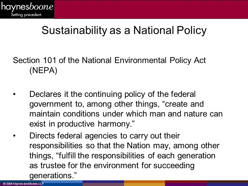 © 2004 Haynes and Boone, LLP Sustainability as a National Policy Section 101 of the National Environmental Policy Act (NEPA) Declares it the continuin