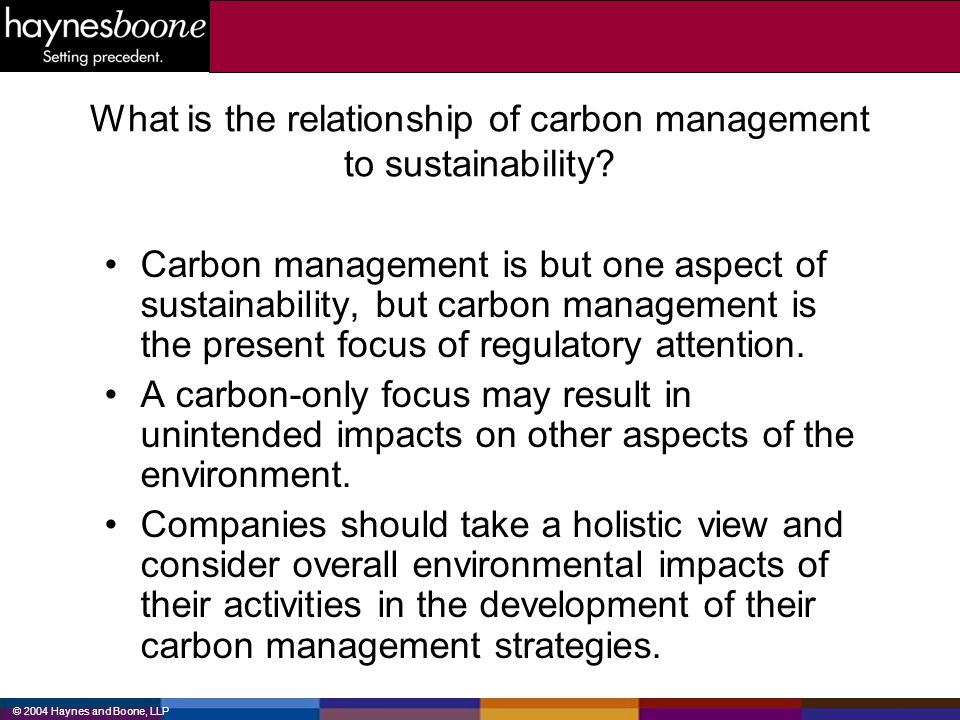 © 2004 Haynes and Boone, LLP What is the relationship of carbon management to sustainability? Carbon management is but one aspect of sustainability, b
