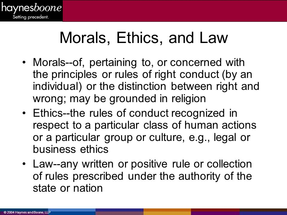© 2004 Haynes and Boone, LLP Morals, Ethics, and Law Morals--of, pertaining to, or concerned with the principles or rules of right conduct (by an indi