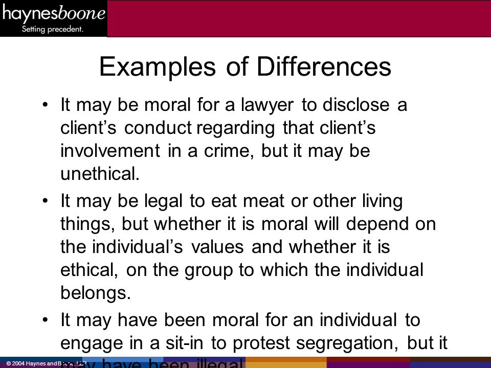 © 2004 Haynes and Boone, LLP Examples of Differences It may be moral for a lawyer to disclose a clients conduct regarding that clients involvement in