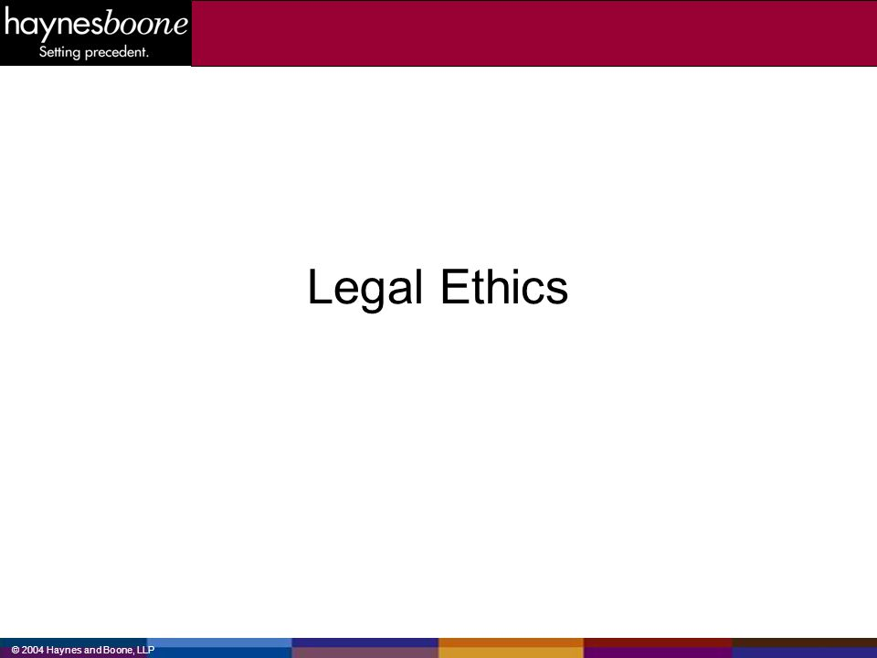 © 2004 Haynes and Boone, LLP Legal Ethics