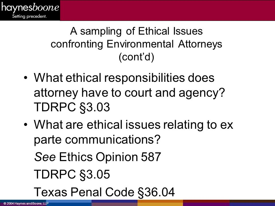 © 2004 Haynes and Boone, LLP A sampling of Ethical Issues confronting Environmental Attorneys (contd) What ethical responsibilities does attorney have