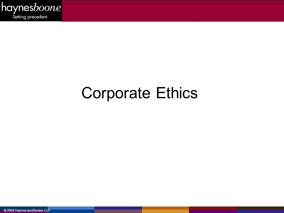 © 2004 Haynes and Boone, LLP Corporate Ethics