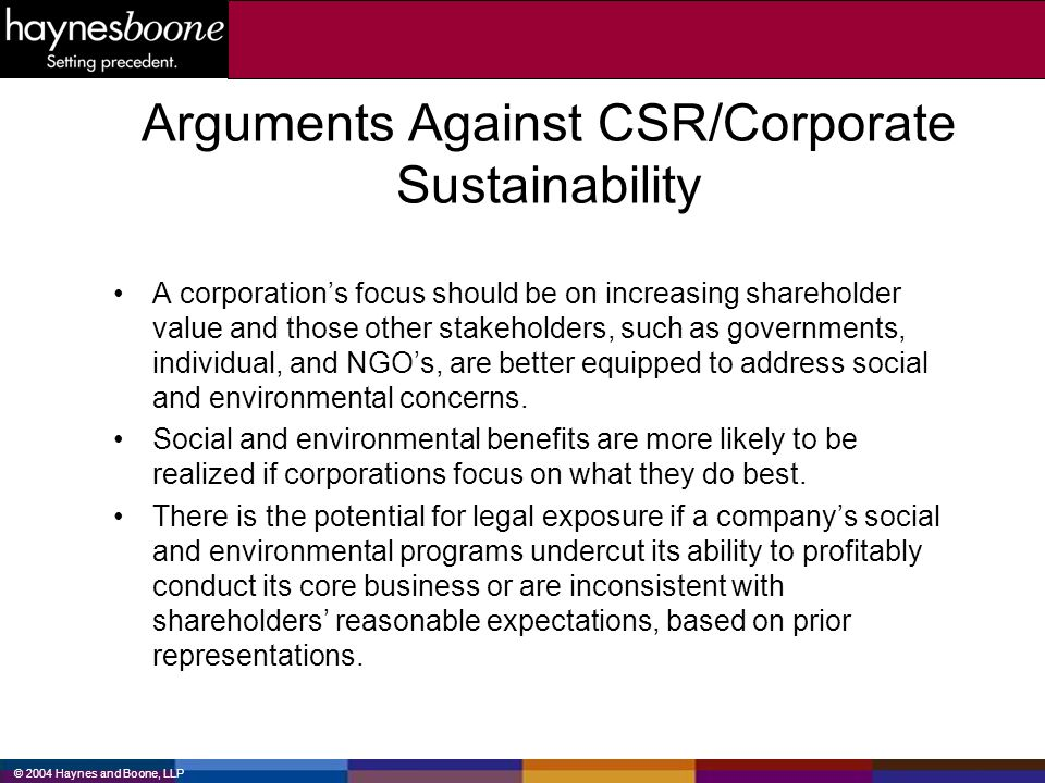 © 2004 Haynes and Boone, LLP Arguments Against CSR/Corporate Sustainability A corporations focus should be on increasing shareholder value and those o