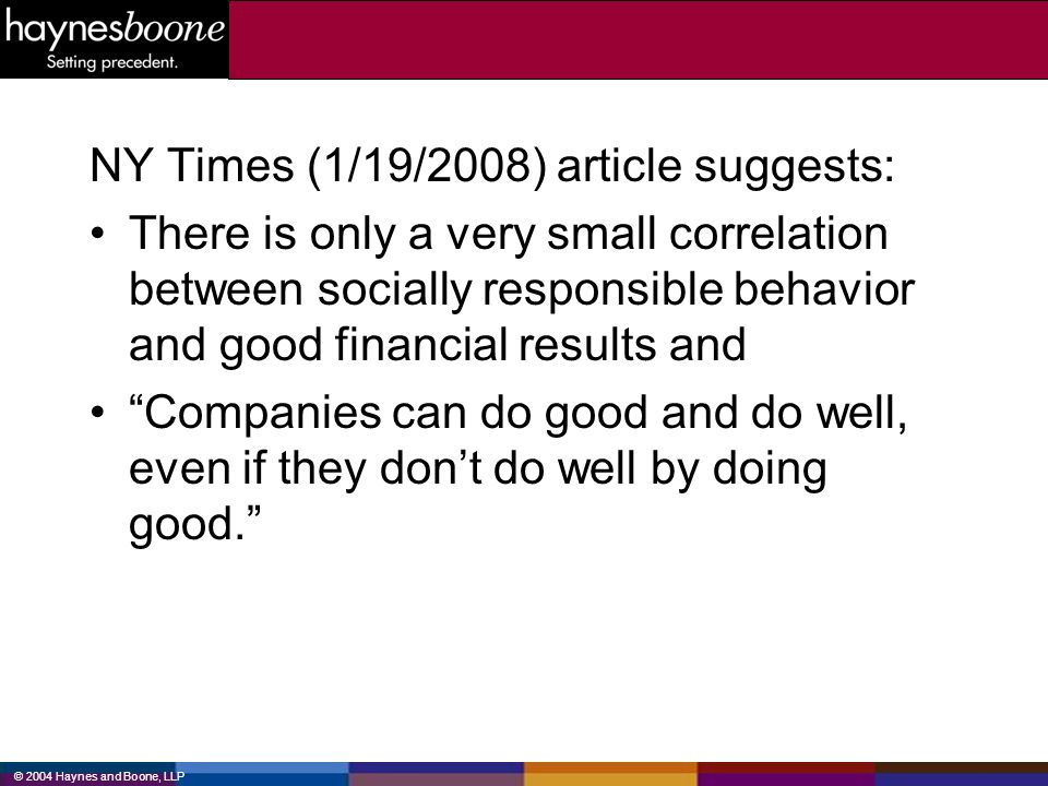 © 2004 Haynes and Boone, LLP NY Times (1/19/2008) article suggests: There is only a very small correlation between socially responsible behavior and g