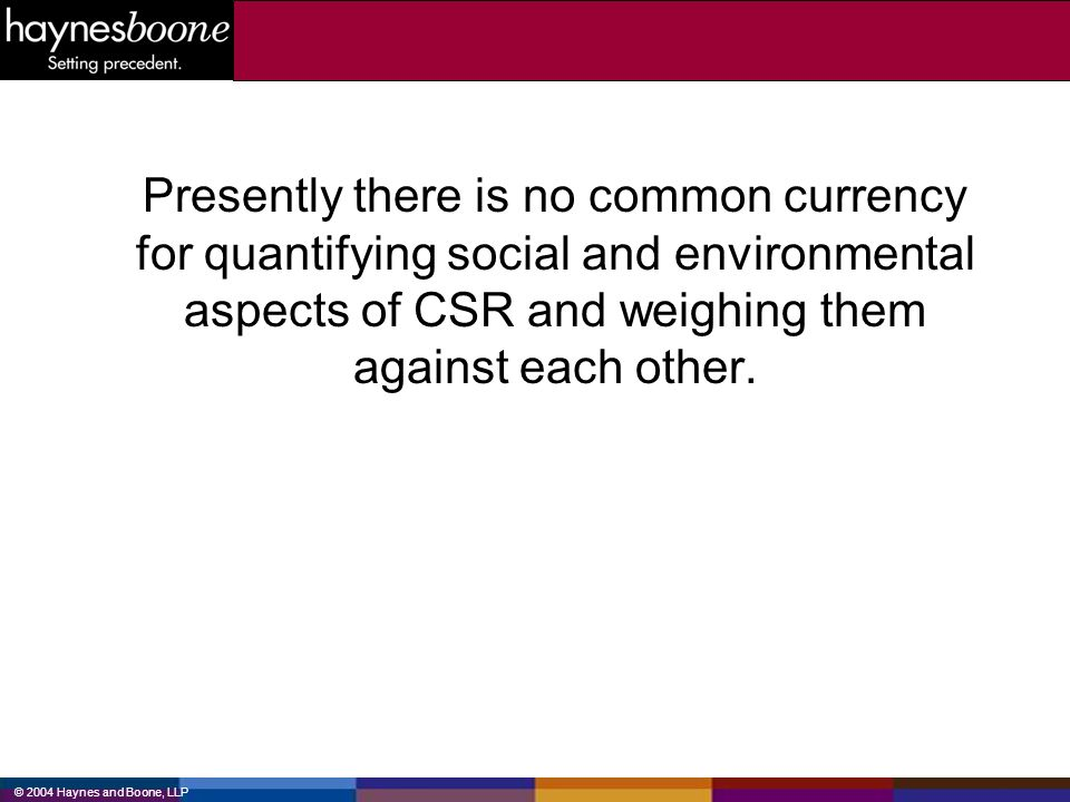 © 2004 Haynes and Boone, LLP Presently there is no common currency for quantifying social and environmental aspects of CSR and weighing them against e