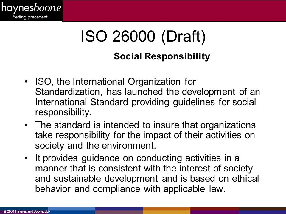 © 2004 Haynes and Boone, LLP ISO 26000 (contd) The standard addresses social responsibility issues related to: –the environment –human rights –labor practices –organizational governance –fair business practices –community involvement –social development –consumer issues