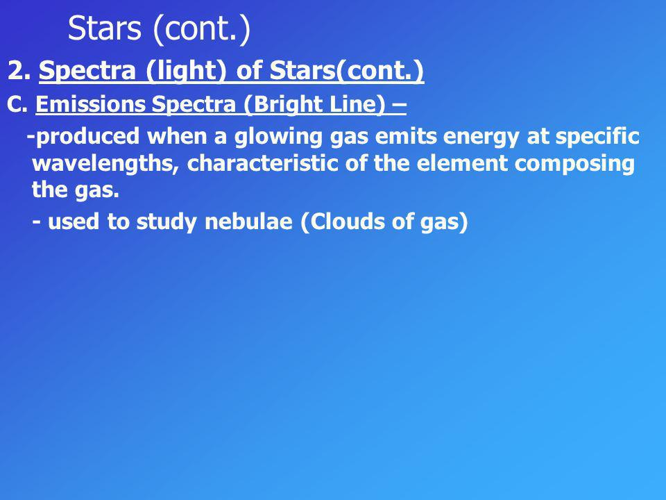 Stars (cont.) 2. Spectra (light) of Stars(cont.) A. Continuous Spectra- produced by a glowing solid, liquid, or very high density gas under certain co