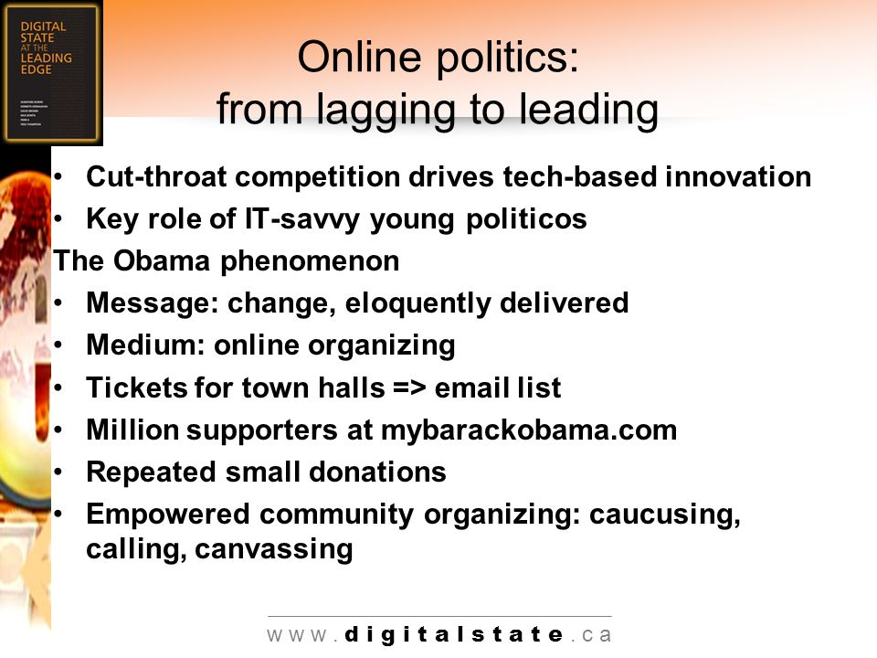 w w w. d i g i t a l s t a t e. c a Online politics: from lagging to leading Cut-throat competition drives tech-based innovation Key role of IT-savvy