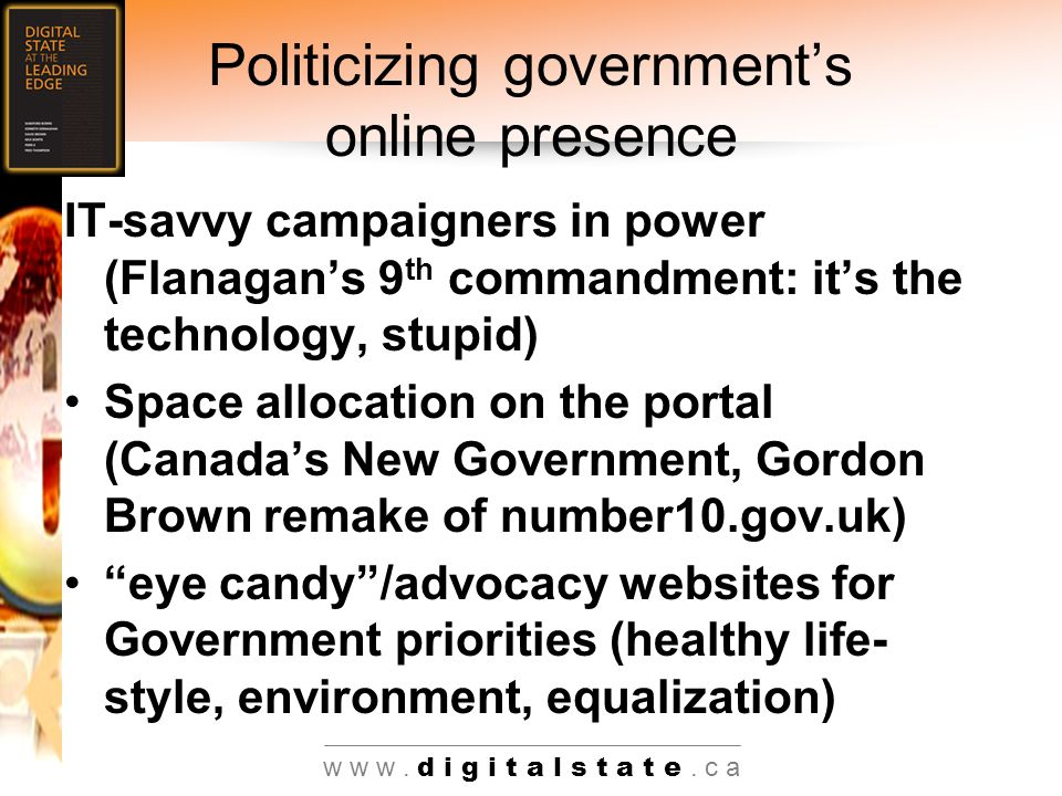 Politicizing governments online presence IT-savvy campaigners in power (Flanagans 9 th commandment: its the technology, stupid) Space allocation on the portal (Canadas New Government, Gordon Brown remake of number10.gov.uk) eye candy/advocacy websites for Government priorities (healthy life- style, environment, equalization)