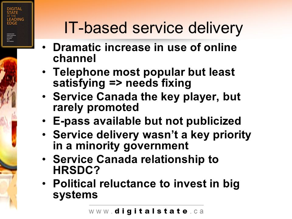 w w w. d i g i t a l s t a t e. c a IT-based service delivery Dramatic increase in use of online channel Telephone most popular but least satisfying =