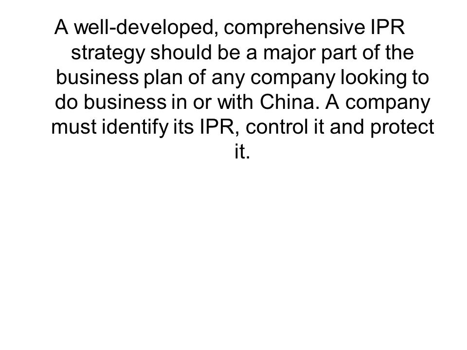 A well-developed, comprehensive IPR strategy should be a major part of the business plan of any company looking to do business in or with China.