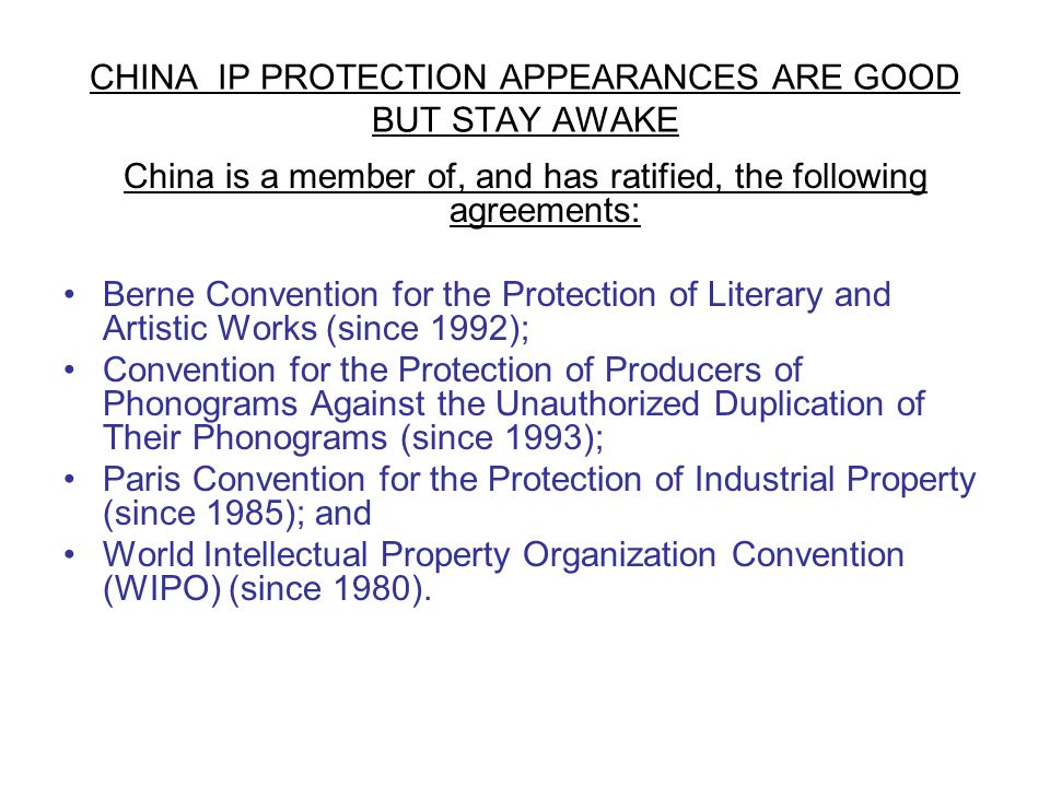 CHINA IP PROTECTION APPEARANCES ARE GOOD BUT STAY AWAKE China is a member of, and has ratified, the following agreements: Berne Convention for the Protection of Literary and Artistic Works (since 1992); Convention for the Protection of Producers of Phonograms Against the Unauthorized Duplication of Their Phonograms (since 1993); Paris Convention for the Protection of Industrial Property (since 1985); and World Intellectual Property Organization Convention (WIPO) (since 1980).