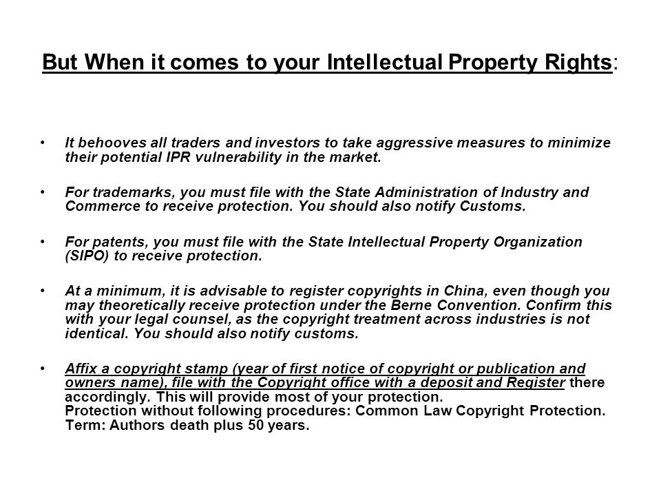 But When it comes to your Intellectual Property Rights: It behooves all traders and investors to take aggressive measures to minimize their potential IPR vulnerability in the market.