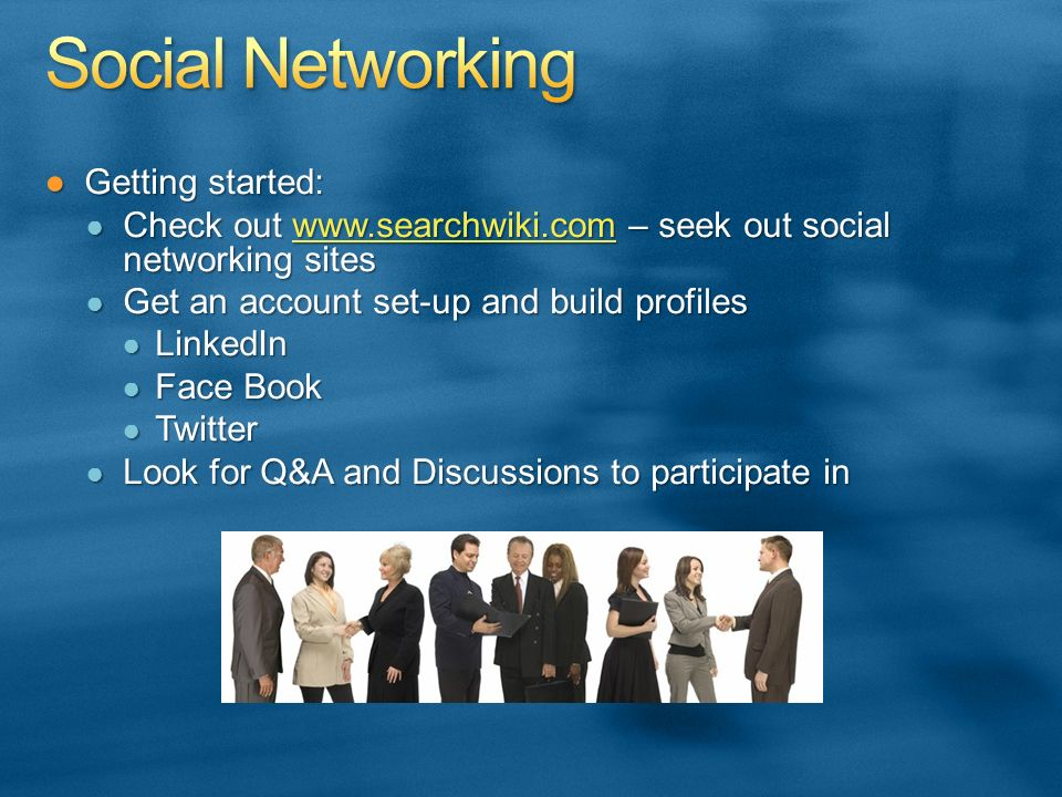 Getting started:Getting started: Check out www.searchwiki.com – seek out social networking sites Check out www.searchwiki.com – seek out social networking siteswww.searchwiki.com Get an account set-up and build profiles Get an account set-up and build profiles LinkedIn LinkedIn Face Book Face Book Twitter Twitter Look for Q&A and Discussions to participate in Look for Q&A and Discussions to participate in