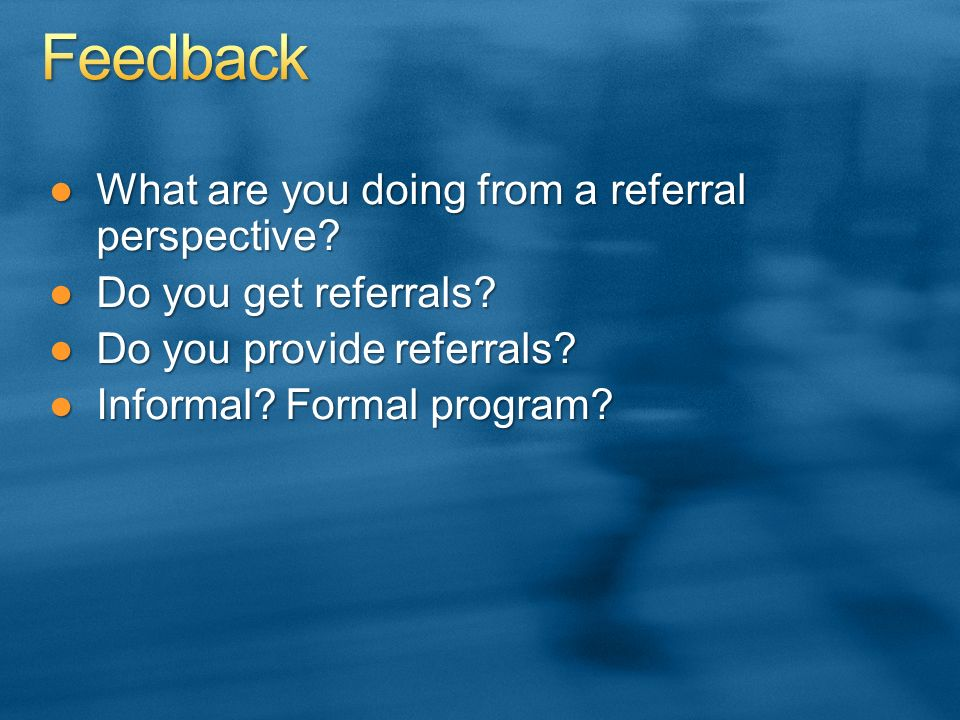 What are you doing from a referral perspective?What are you doing from a referral perspective.