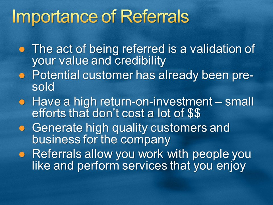 The act of being referred is a validation of your value and credibilityThe act of being referred is a validation of your value and credibility Potential customer has already been pre- soldPotential customer has already been pre- sold Have a high return-on-investment – small efforts that dont cost a lot of $$Have a high return-on-investment – small efforts that dont cost a lot of $$ Generate high quality customers and business for the companyGenerate high quality customers and business for the company Referrals allow you work with people you like and perform services that you enjoyReferrals allow you work with people you like and perform services that you enjoy