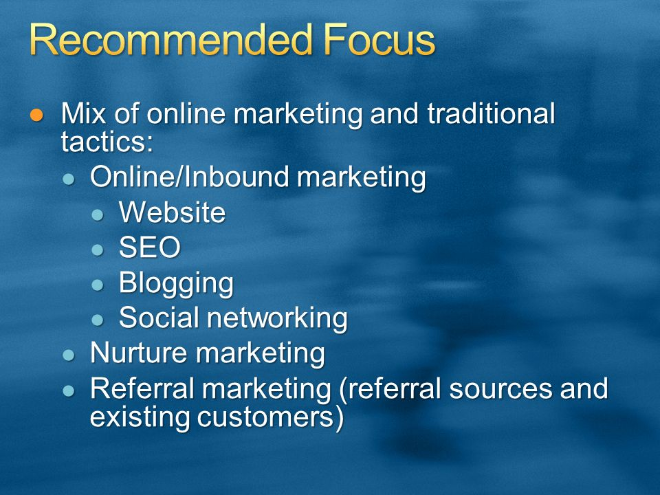 Mix of online marketing and traditional tactics:Mix of online marketing and traditional tactics: Online/Inbound marketing Online/Inbound marketing Website Website SEO SEO Blogging Blogging Social networking Social networking Nurture marketing Nurture marketing Referral marketing (referral sources and existing customers) Referral marketing (referral sources and existing customers)
