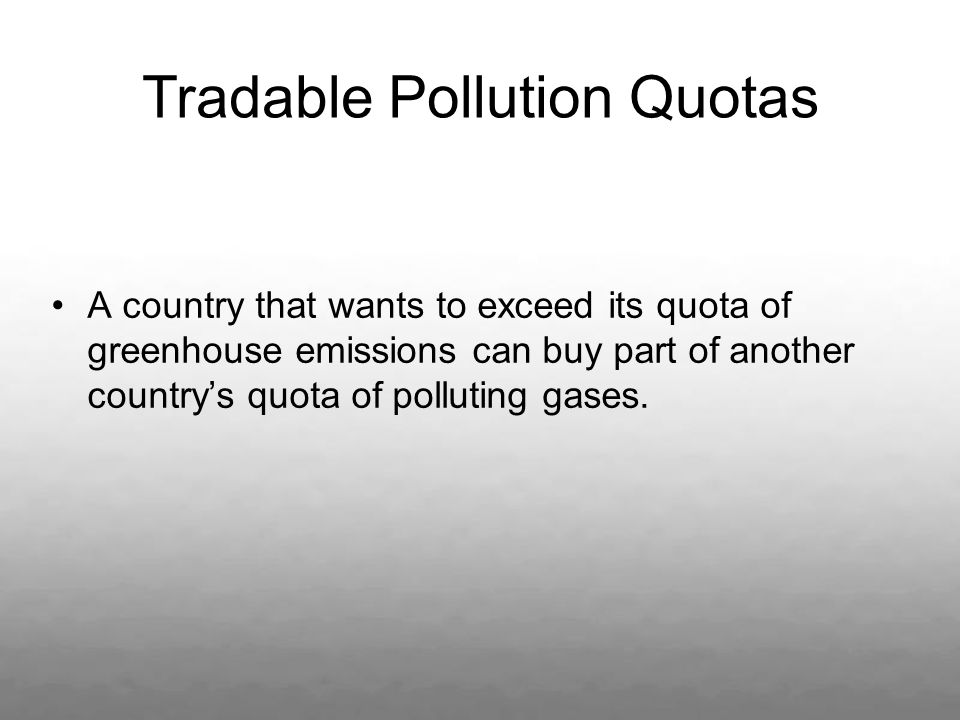 Tradable Pollution Quotas A country that wants to exceed its quota of greenhouse emissions can buy part of another countrys quota of polluting gases.