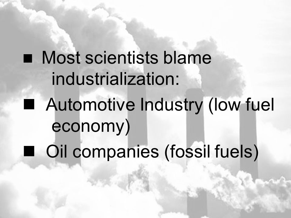 Most scientists blame industrialization: Automotive Industry (low fuel economy) Oil companies (fossil fuels)